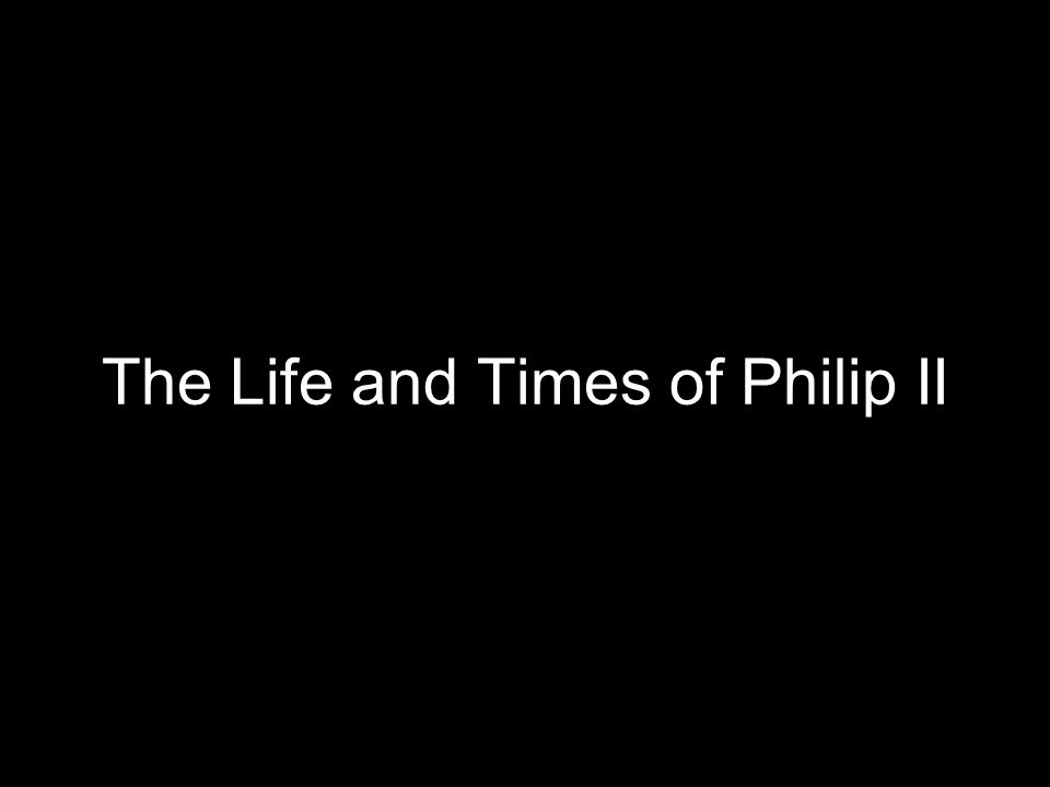 The Life and Times of Philip II