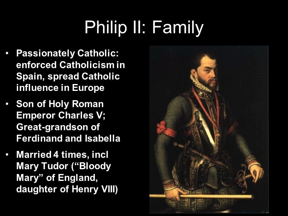 Philip II: Family Passionately Catholic: enforced Catholicism in Spain, spread Catholic influence in Europe Son of Holy Roman Emperor Charles V; Great-grandson of Ferdinand and Isabella Married 4 times, incl Mary Tudor ( Bloody Mary of England, daughter of Henry VIII)
