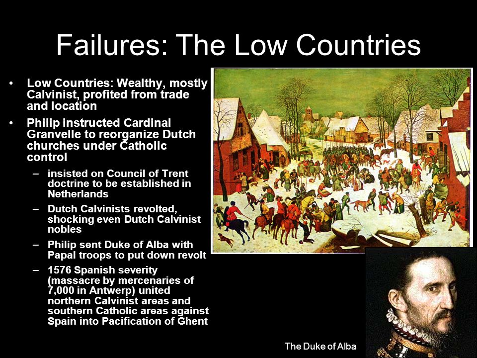 Failures: The Low Countries Low Countries: Wealthy, mostly Calvinist, profited from trade and location Philip instructed Cardinal Granvelle to reorganize Dutch churches under Catholic control –insisted on Council of Trent doctrine to be established in Netherlands –Dutch Calvinists revolted, shocking even Dutch Calvinist nobles –Philip sent Duke of Alba with Papal troops to put down revolt –1576 Spanish severity (massacre by mercenaries of 7,000 in Antwerp) united northern Calvinist areas and southern Catholic areas against Spain into Pacification of Ghent The Duke of Alba