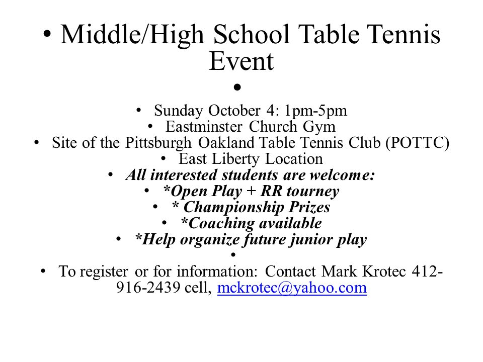 Middle/High School Table Tennis Event Sunday October 4: 1pm-5pm Eastminster Church Gym Site of the Pittsburgh Oakland Table Tennis Club (POTTC) East Liberty Location All interested students are welcome: *Open Play + RR tourney * Championship Prizes *Coaching available *Help organize future junior play To register or for information: Contact Mark Krotec cell,