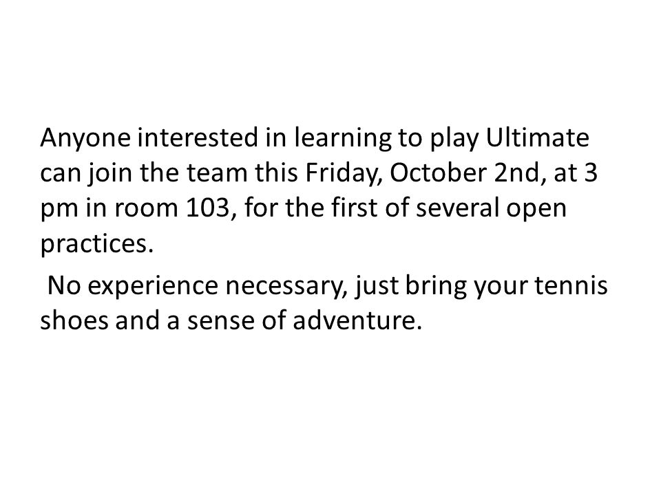 Anyone interested in learning to play Ultimate can join the team this Friday, October 2nd, at 3 pm in room 103, for the first of several open practices.