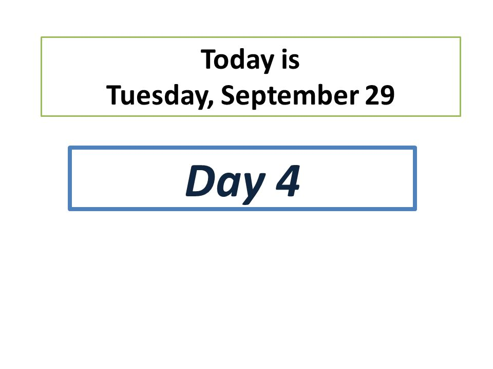 Today is Tuesday, September 29 Day 4