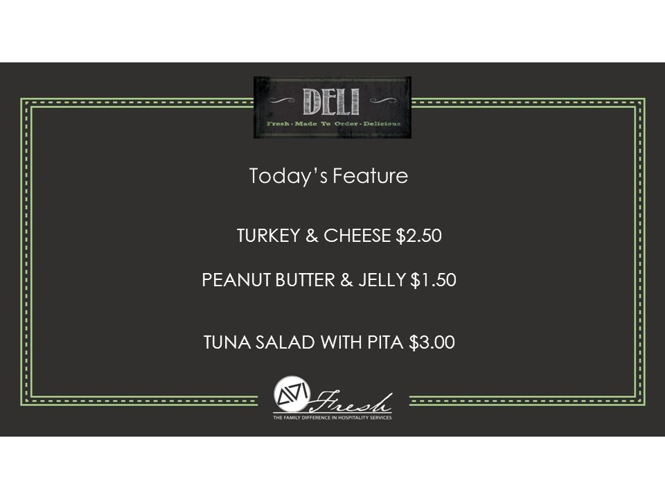 Today's Feature TURKEY & CHEESE $2.50 PEANUT BUTTER & JELLY $1.50 TUNA SALAD WITH PITA $3.00