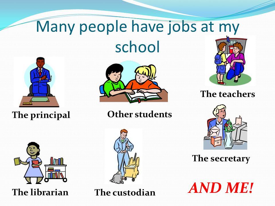 Many people have jobs at my school The teachers The secretary The principal The custodian The librarian Other students AND ME!