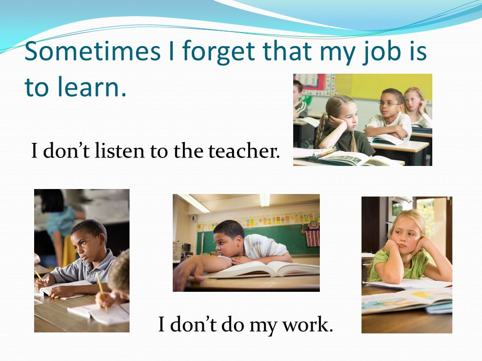 Sometimes I forget that my job is to learn. I don't listen to the teacher. I don't do my work.