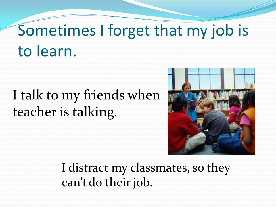 Sometimes I forget that my job is to learn. I talk to my friends when teacher is talking.