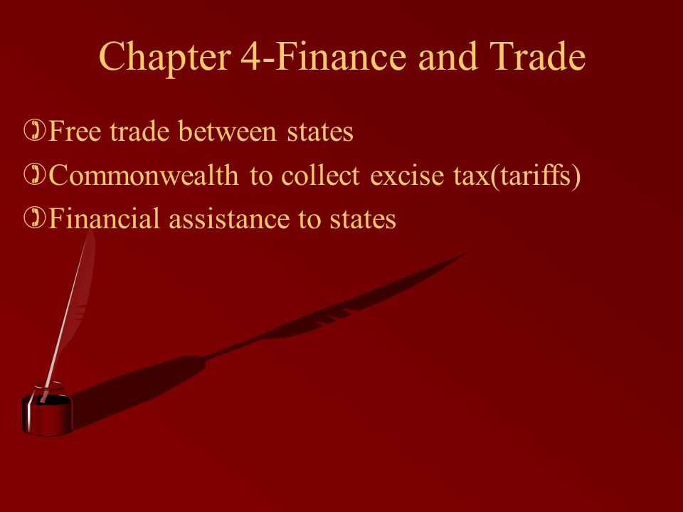 Chapter 4-Finance and Trade )Free trade between states )Commonwealth to collect excise tax(tariffs) )Financial assistance to states