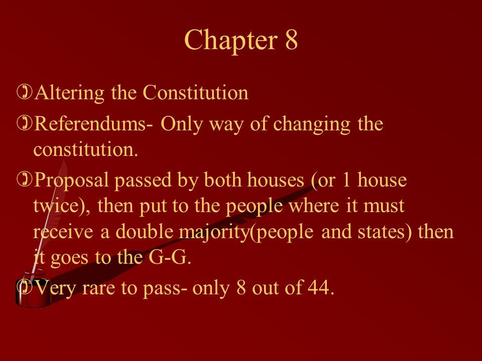 Chapter 8 )Altering the Constitution )Referendums- Only way of changing the constitution.