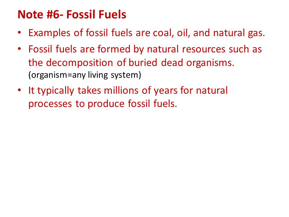 Note #6- Fossil Fuels Examples of fossil fuels are coal, oil, and natural gas.