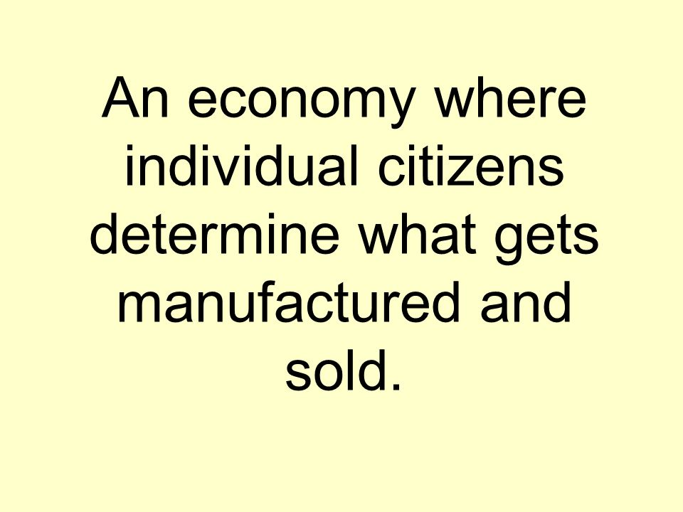 An economy where individual citizens determine what gets manufactured and sold.