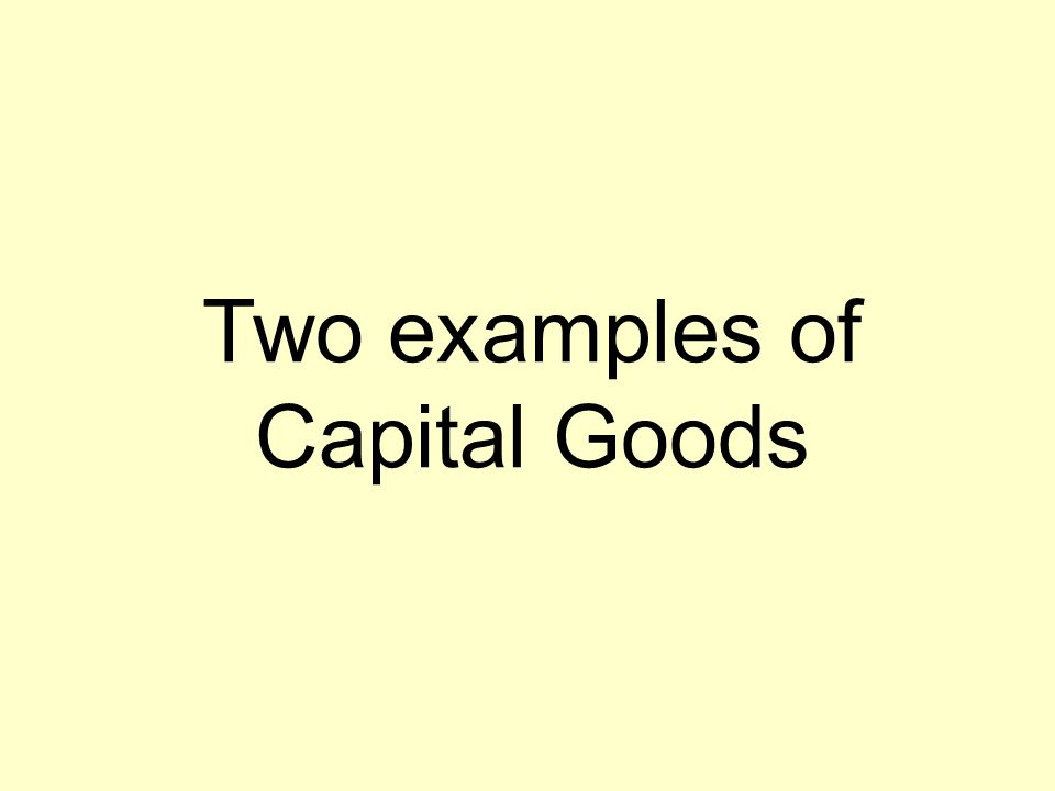 Two examples of Capital Goods