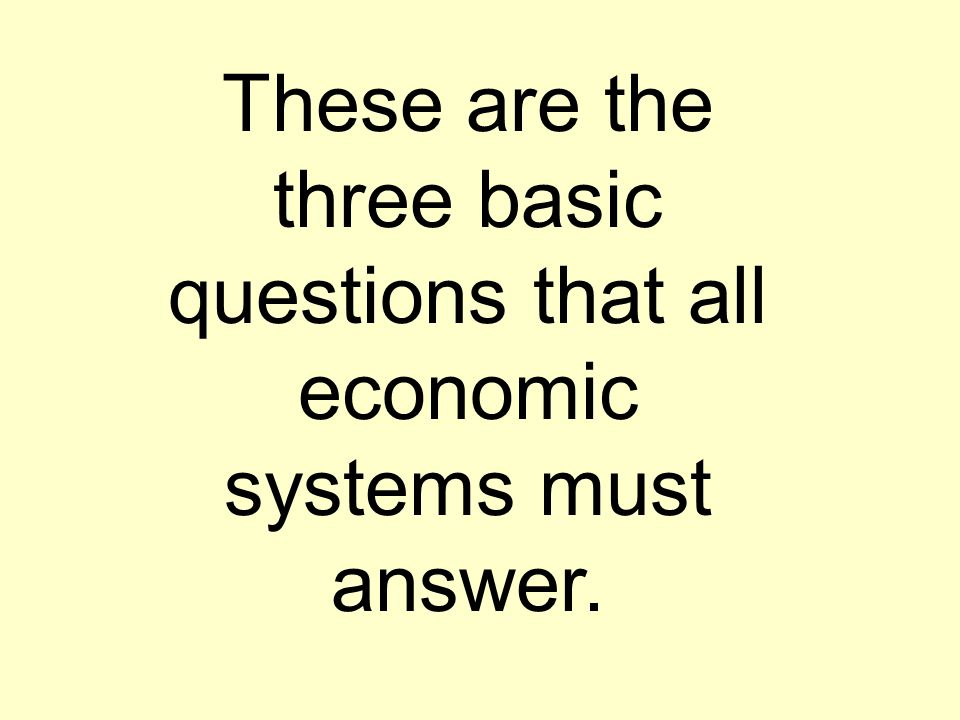 These are the three basic questions that all economic systems must answer.