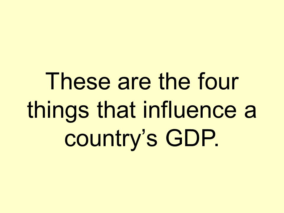 These are the four things that influence a country's GDP.