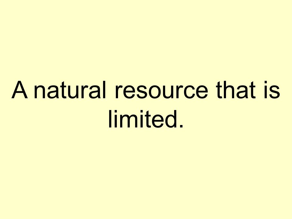 A natural resource that is limited.