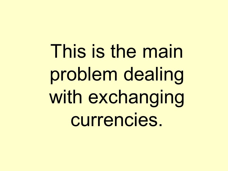This is the main problem dealing with exchanging currencies.