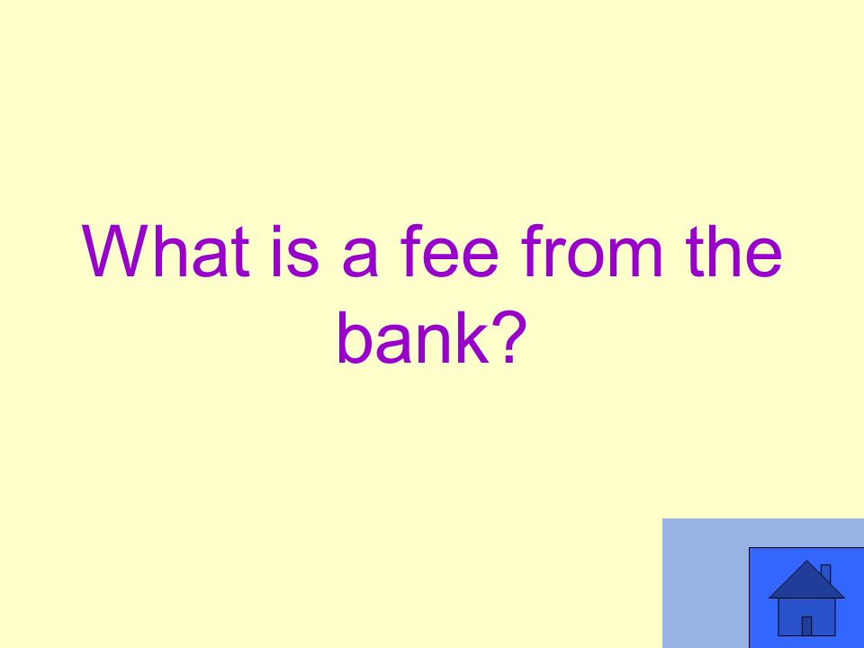 What is a fee from the bank