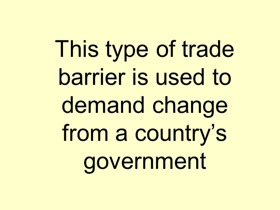 This type of trade barrier is used to demand change from a country's government