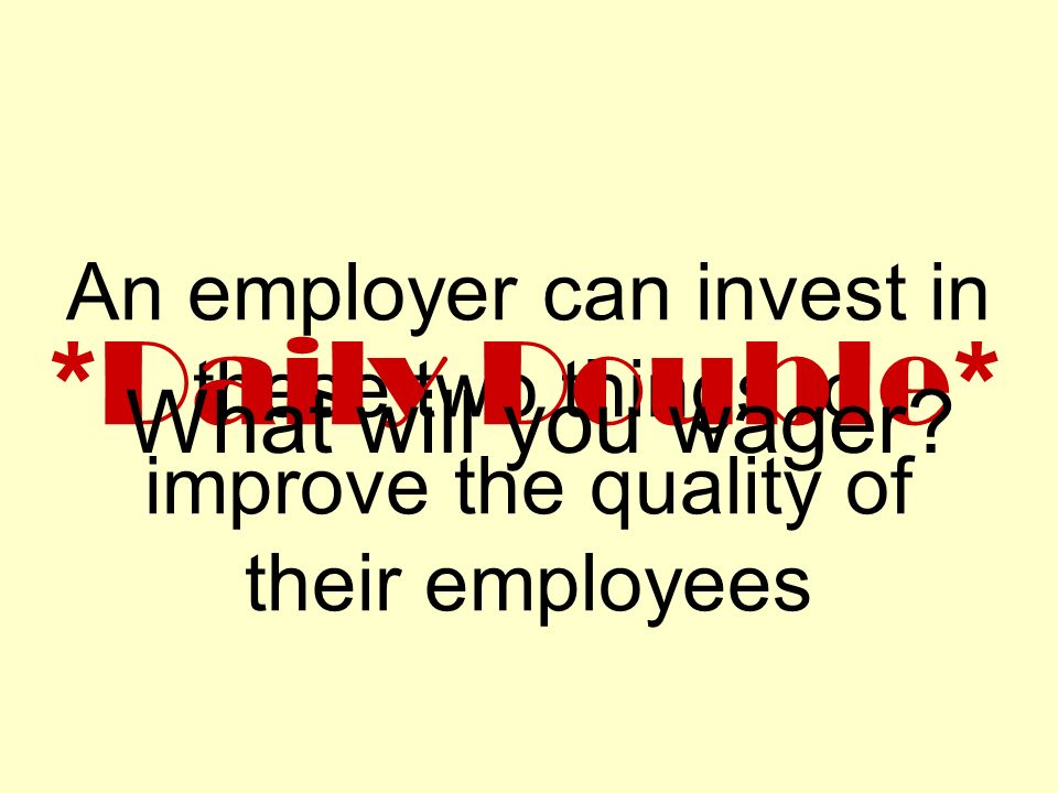 An employer can invest in these two things to improve the quality of their employees *Daily Double* What will you wager