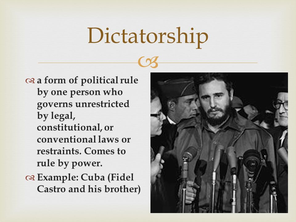  Dictatorship  a form of political rule by one person who governs unrestricted by legal, constitutional, or conventional laws or restraints.