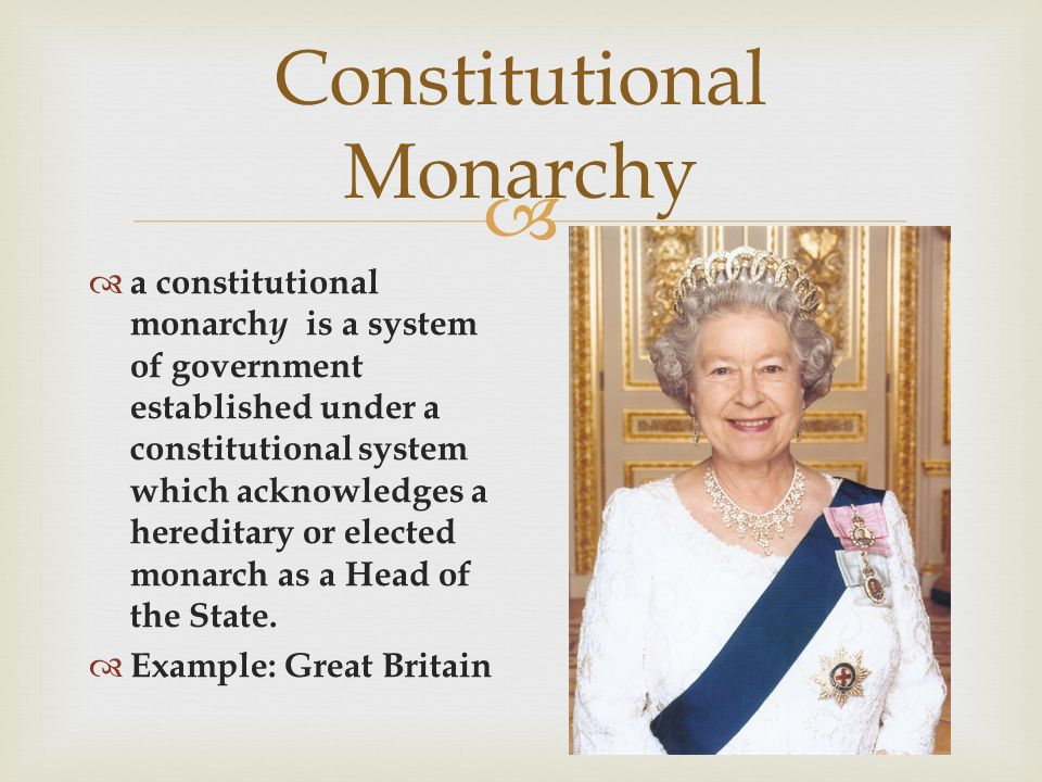  Constitutional Monarchy  a constitutional monarch y is a system of government established under a constitutional system which acknowledges a hereditary or elected monarch as a Head of the State.