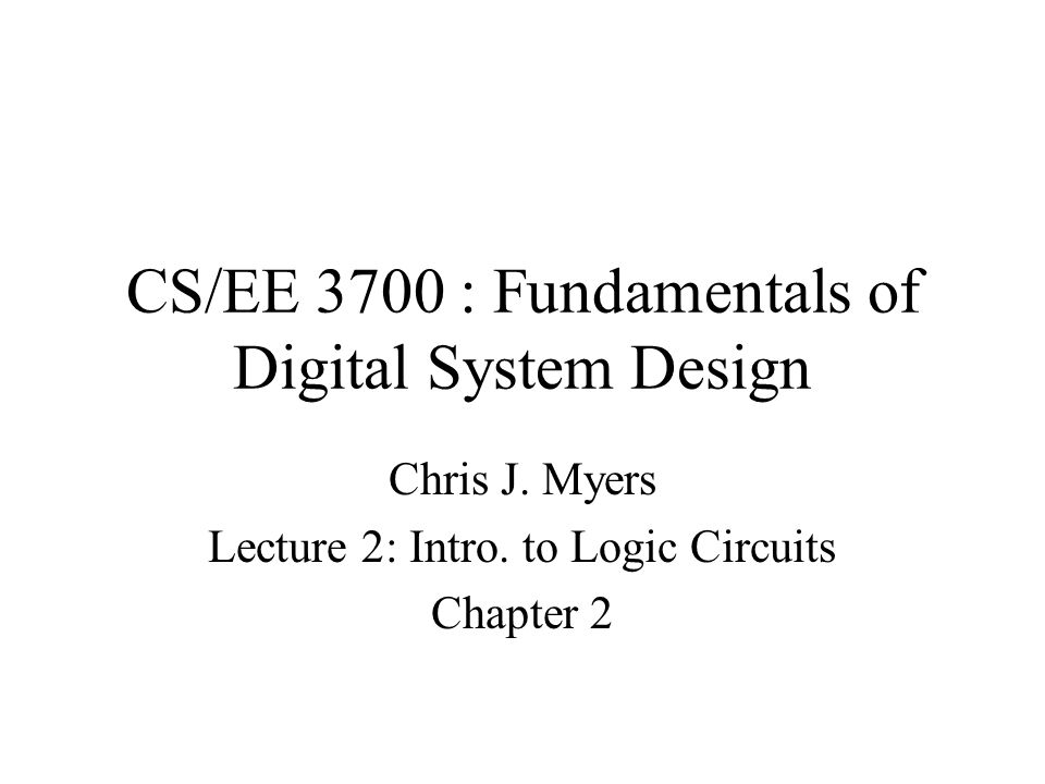 Cs Ee 3700 Fundamentals Of Digital System Design Chris J Myers Lecture 2 Intro To Logic Circuits Chapter Ppt Download