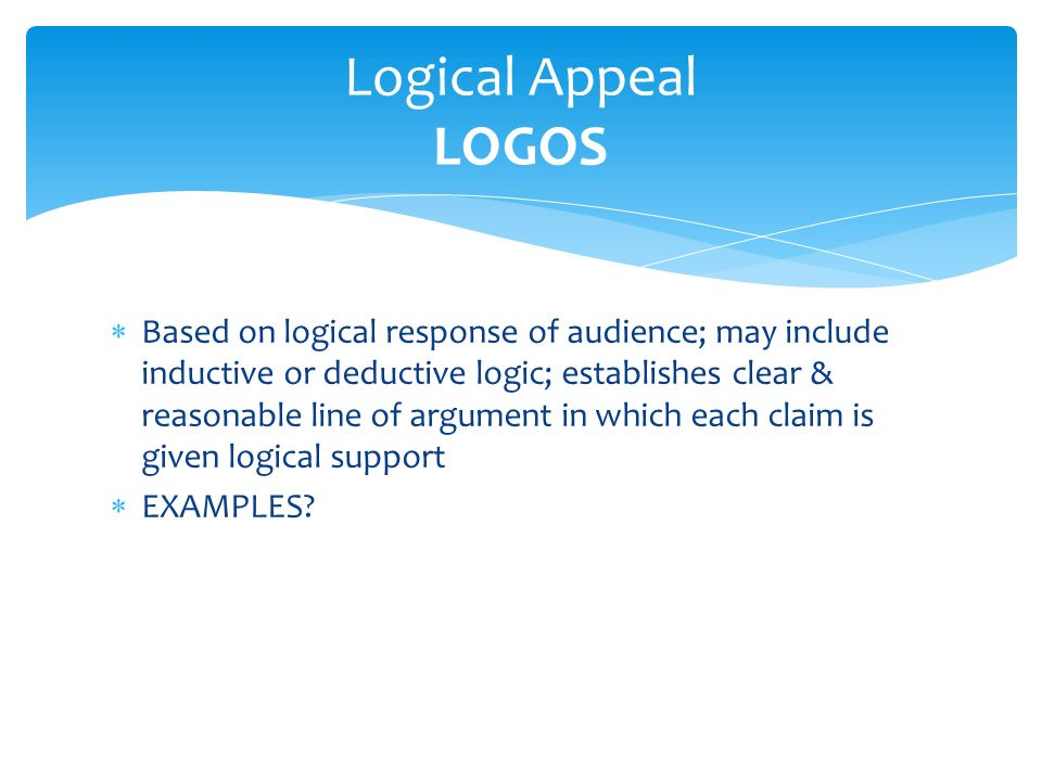  Based on logical response of audience; may include inductive or deductive logic; establishes clear & reasonable line of argument in which each claim is given logical support  EXAMPLES.