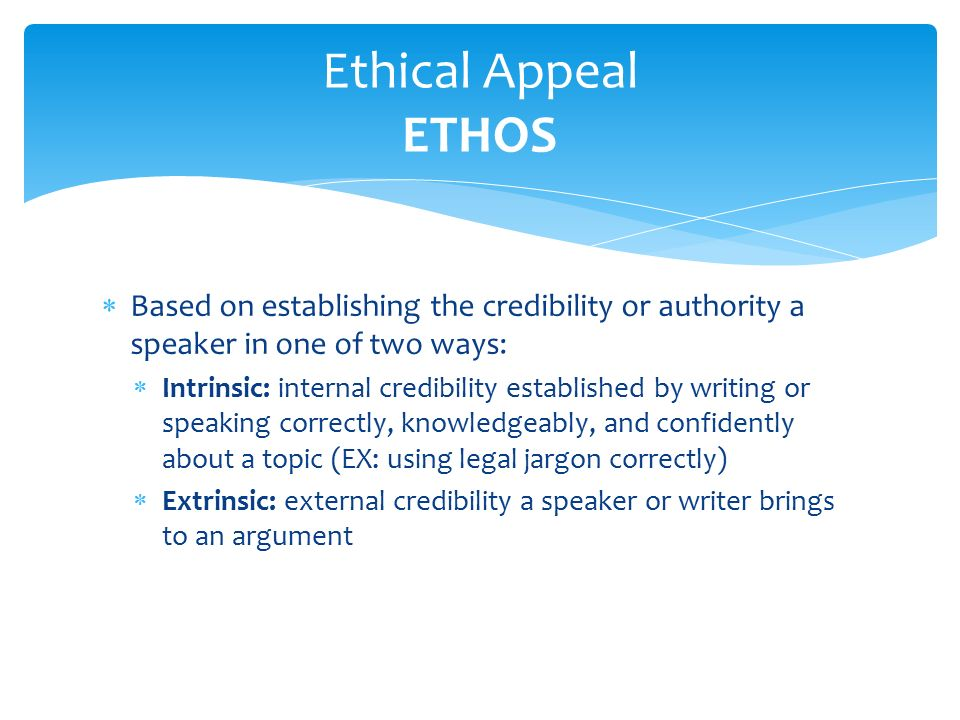  Based on establishing the credibility or authority a speaker in one of two ways:  Intrinsic: internal credibility established by writing or speaking correctly, knowledgeably, and confidently about a topic (EX: using legal jargon correctly)  Extrinsic: external credibility a speaker or writer brings to an argument Ethical Appeal ETHOS