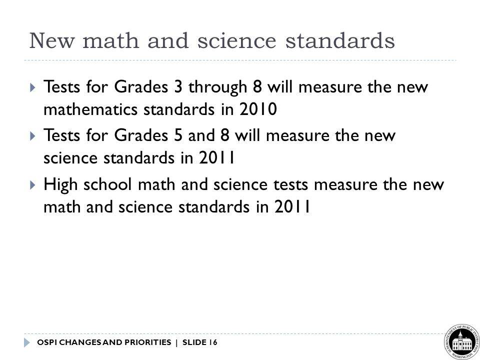OSPI CHANGES AND PRIORITIES | SLIDE 16 New math and science standards  Tests for Grades 3 through 8 will measure the new mathematics standards in 2010  Tests for Grades 5 and 8 will measure the new science standards in 2011  High school math and science tests measure the new math and science standards in 2011