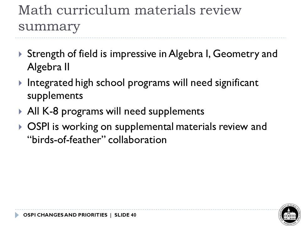 OSPI CHANGES AND PRIORITIES | SLIDE 40 Math curriculum materials review summary  Strength of field is impressive in Algebra I, Geometry and Algebra II  Integrated high school programs will need significant supplements  All K-8 programs will need supplements  OSPI is working on supplemental materials review and birds-of-feather collaboration