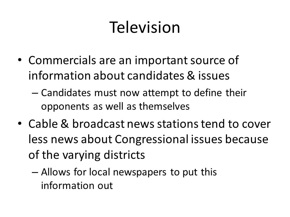 Television Commercials are an important source of information about candidates & issues – Candidates must now attempt to define their opponents as well as themselves Cable & broadcast news stations tend to cover less news about Congressional issues because of the varying districts – Allows for local newspapers to put this information out