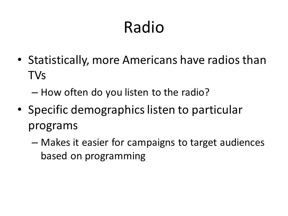 Radio Statistically, more Americans have radios than TVs – How often do you listen to the radio.