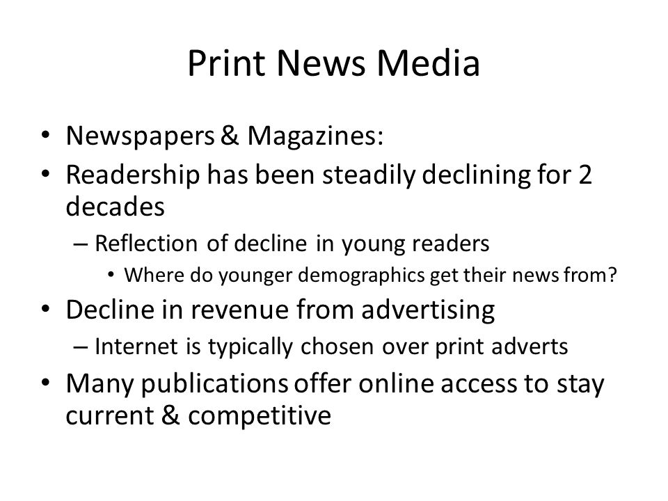 Print News Media Newspapers & Magazines: Readership has been steadily declining for 2 decades – Reflection of decline in young readers Where do younger demographics get their news from.