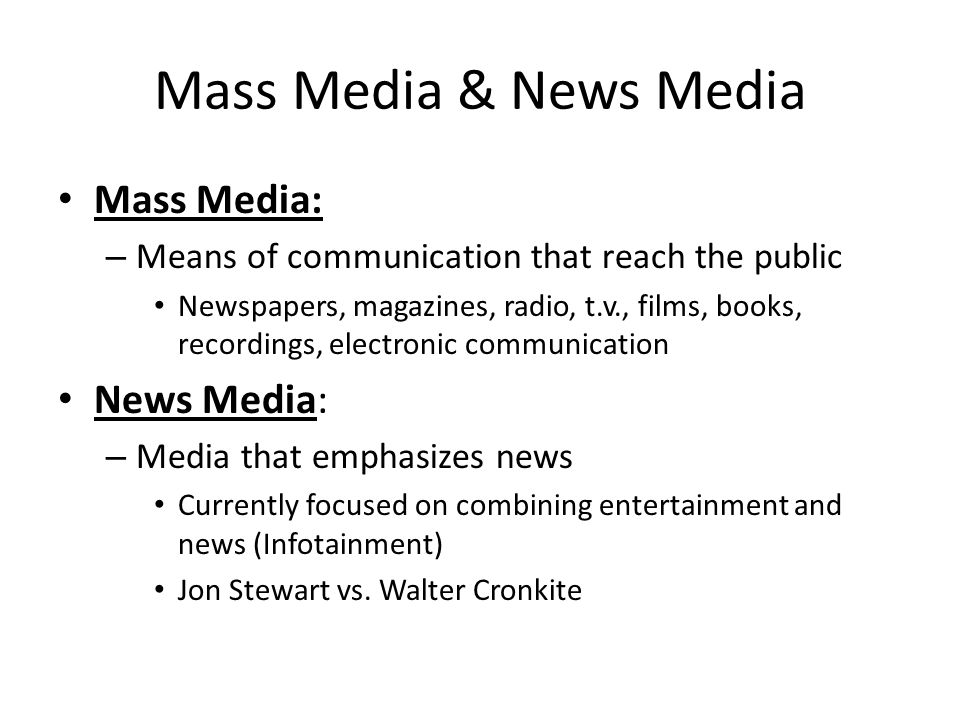 Mass Media & News Media Mass Media: – Means of communication that reach the public Newspapers, magazines, radio, t.v., films, books, recordings, electronic communication News Media: – Media that emphasizes news Currently focused on combining entertainment and news (Infotainment) Jon Stewart vs.