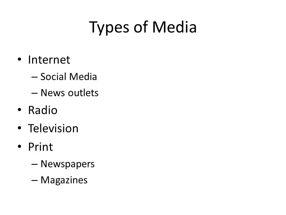 Types of Media Internet – Social Media – News outlets Radio Television Print – Newspapers – Magazines