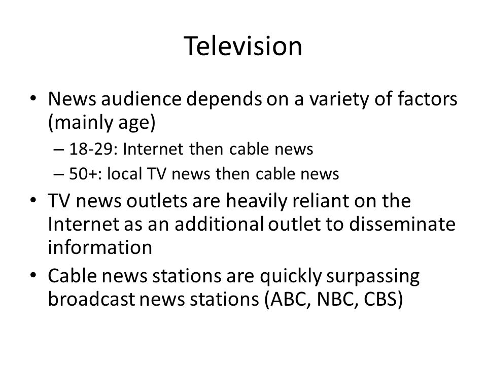 Television News audience depends on a variety of factors (mainly age) – 18-29: Internet then cable news – 50+: local TV news then cable news TV news outlets are heavily reliant on the Internet as an additional outlet to disseminate information Cable news stations are quickly surpassing broadcast news stations (ABC, NBC, CBS)