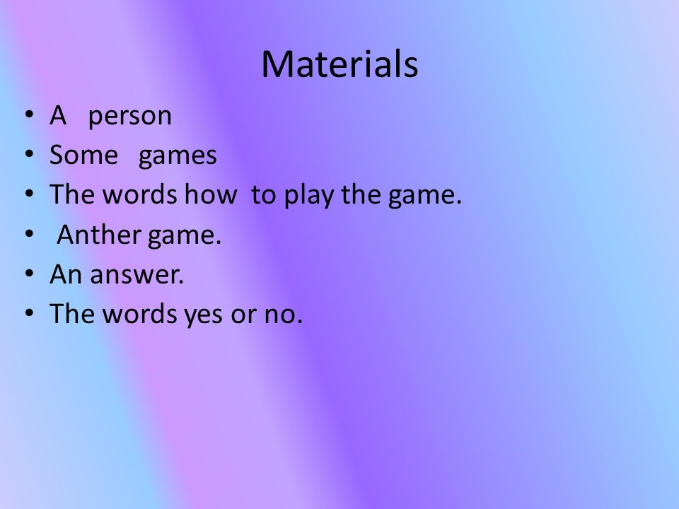 Materials A person Some games The words how to play the game.
