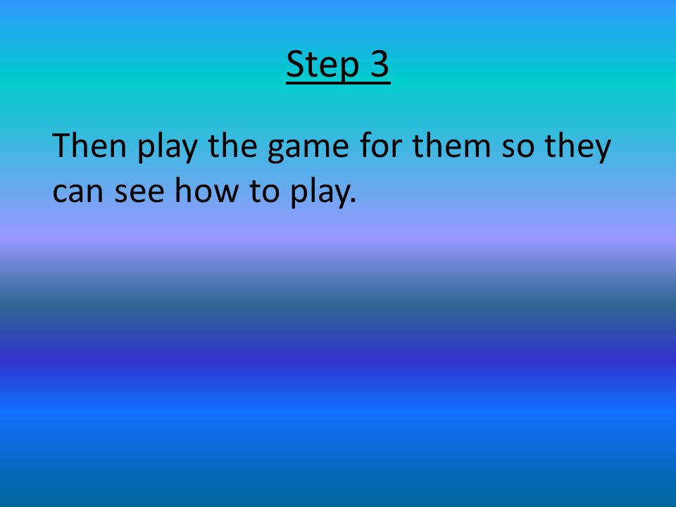 Step 3 Then play the game for them so they can see how to play.