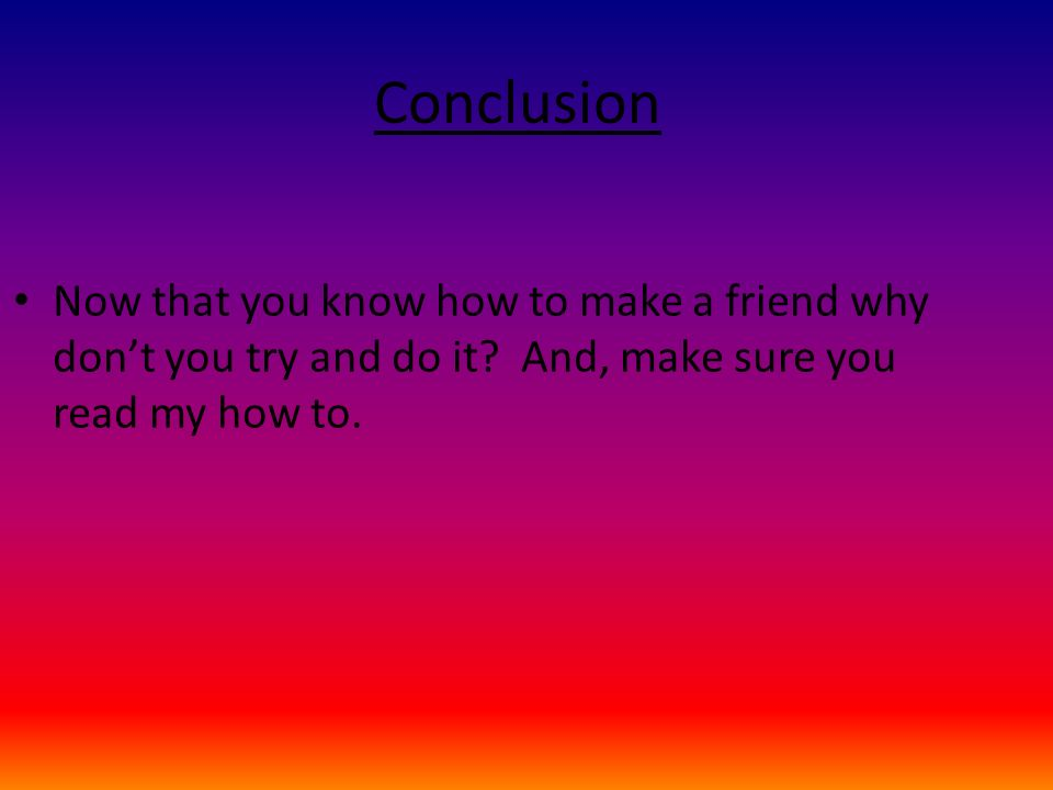 Conclusion Now that you know how to make a friend why don't you try and do it.