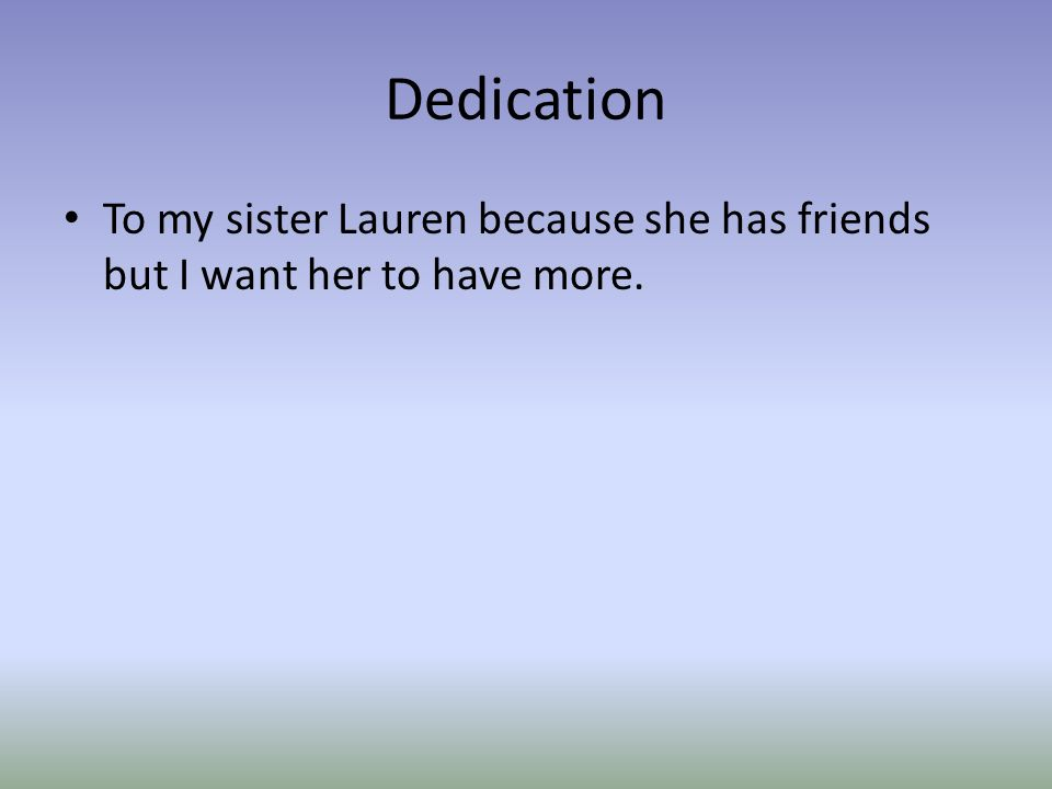 Dedication To my sister Lauren because she has friends but I want her to have more.