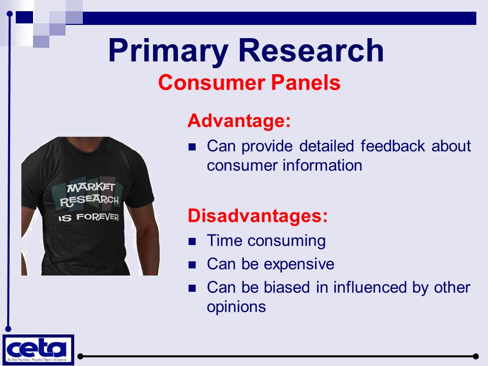 Primary Research Consumer Panels Advantage: Can provide detailed feedback about consumer information Disadvantages: Time consuming Can be expensive Can be biased in influenced by other opinions
