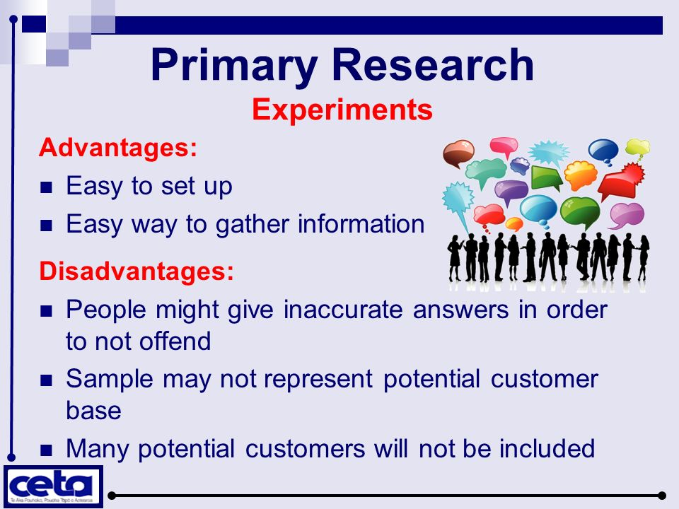 Primary Research Experiments Advantages: Easy to set up Easy way to gather information Disadvantages: People might give inaccurate answers in order to not offend Sample may not represent potential customer base Many potential customers will not be included