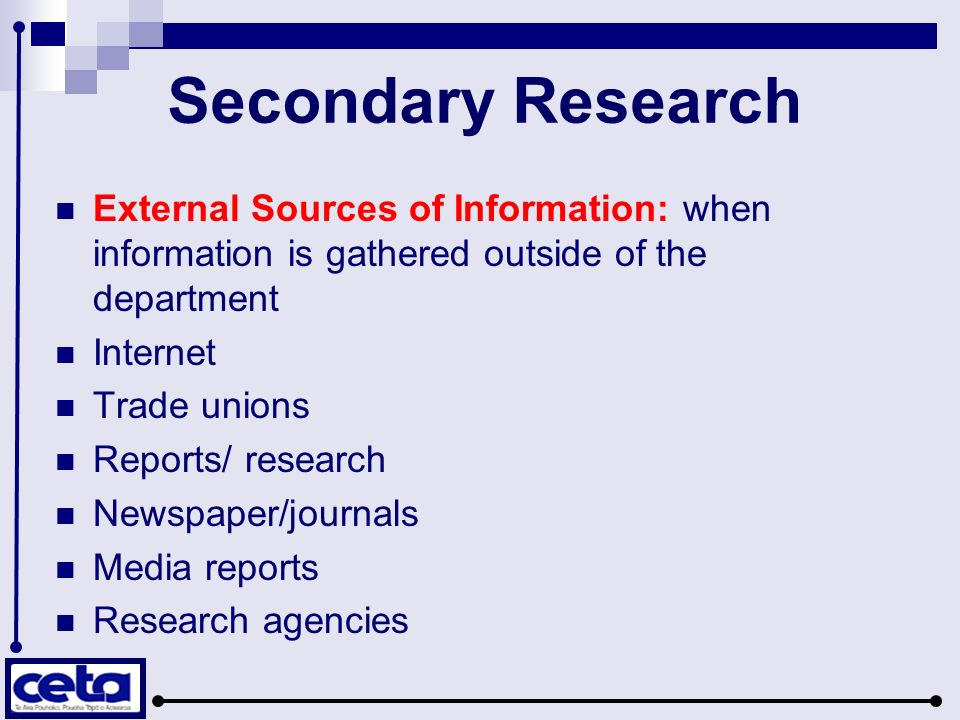 Secondary Research External Sources of Information: when information is gathered outside of the department Internet Trade unions Reports/ research Newspaper/journals Media reports Research agencies