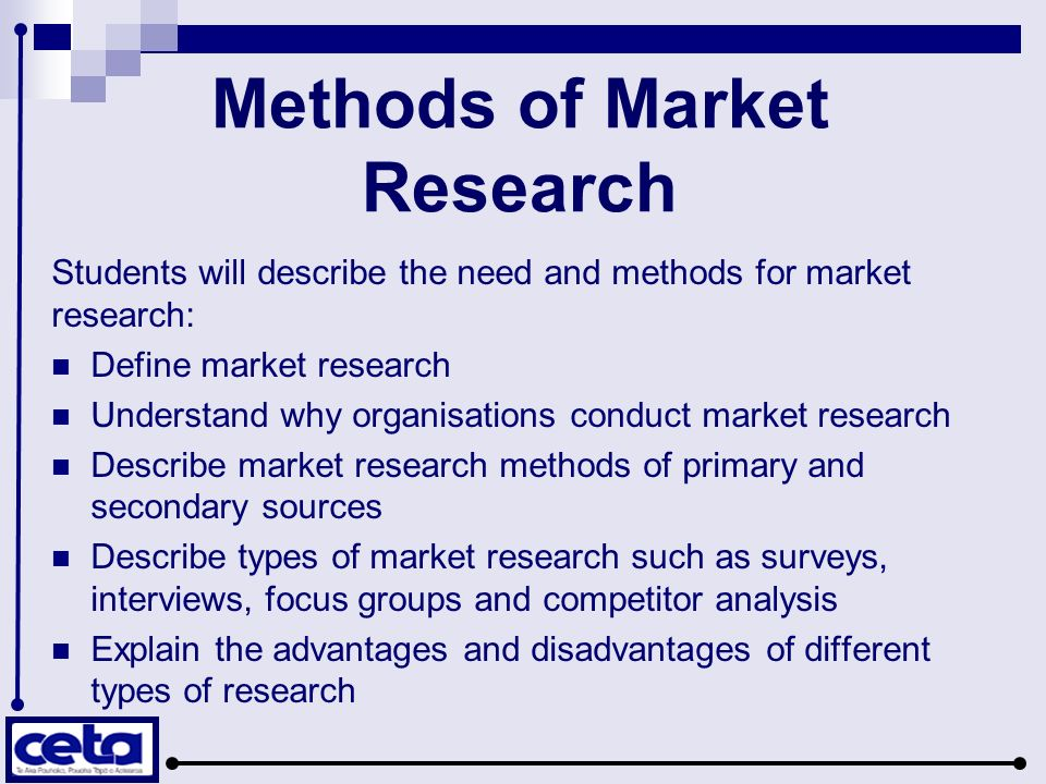 Methods of Market Research Students will describe the need and methods for market research: Define market research Understand why organisations conduct market research Describe market research methods of primary and secondary sources Describe types of market research such as surveys, interviews, focus groups and competitor analysis Explain the advantages and disadvantages of different types of research