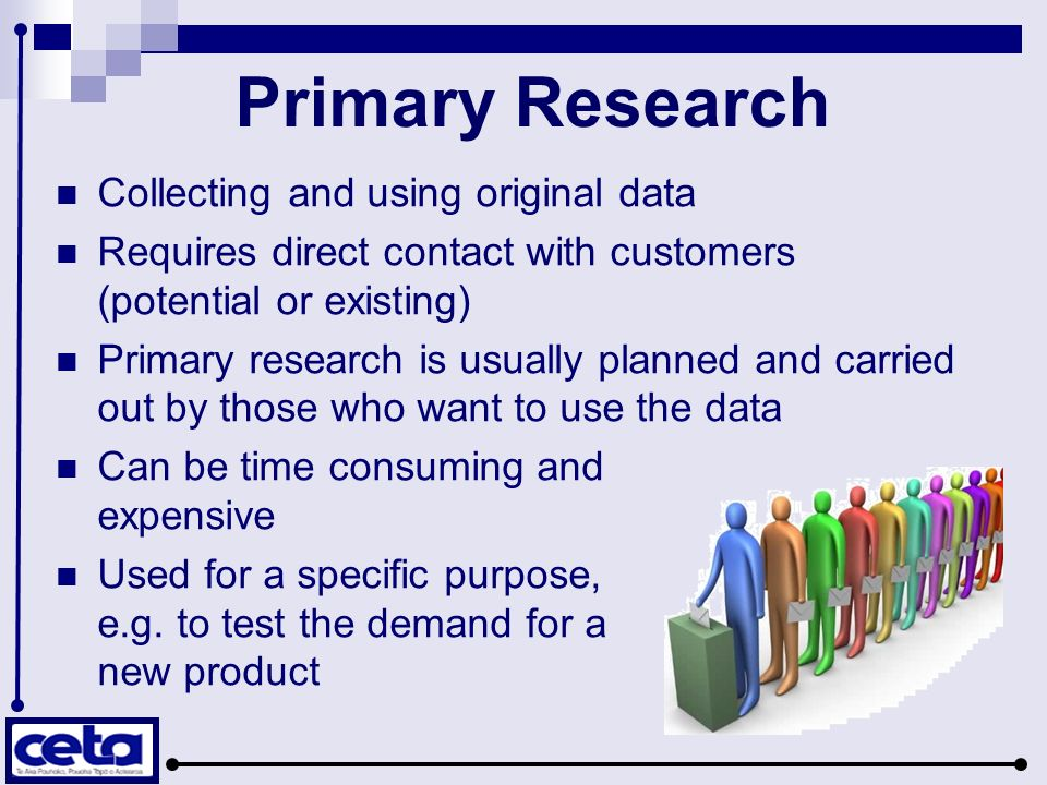 Primary Research Collecting and using original data Requires direct contact with customers (potential or existing) Primary research is usually planned and carried out by those who want to use the data Can be time consuming and expensive Used for a specific purpose, e.g.