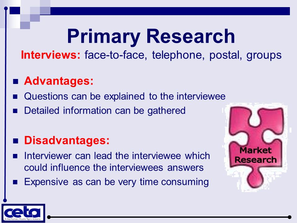 Primary Research Interviews: face-to-face, telephone, postal, groups Advantages: Questions can be explained to the interviewee Detailed information can be gathered Disadvantages: Interviewer can lead the interviewee which could influence the interviewees answers Expensive as can be very time consuming