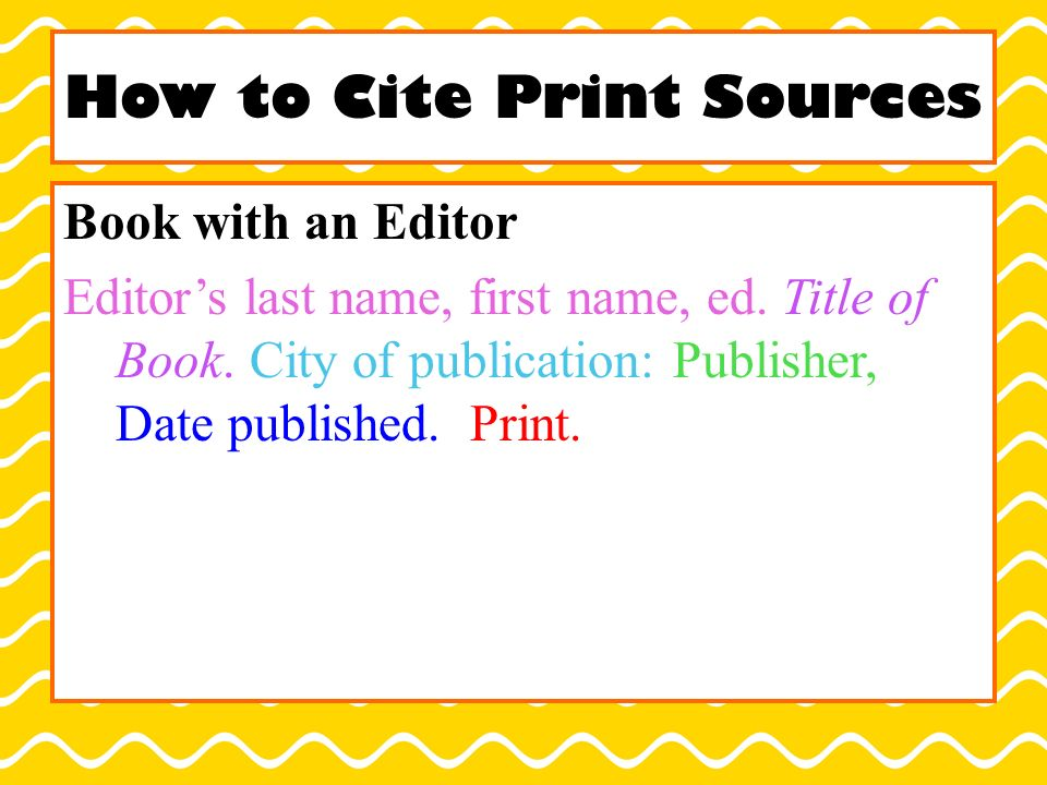 How to Cite Print Sources Book with an Editor Editor's last name, first name, ed.