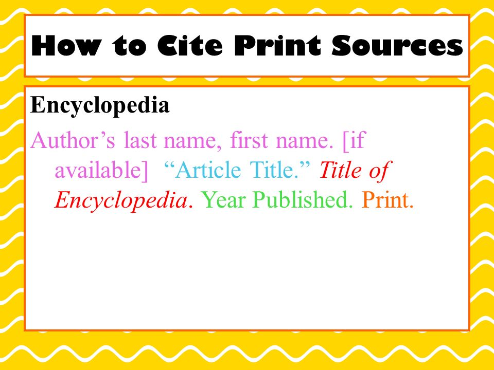 How to Cite Print Sources Encyclopedia Author's last name, first name.