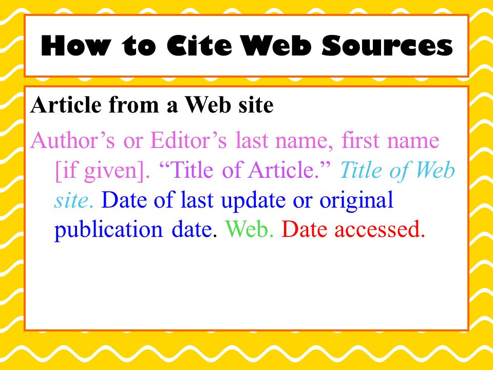 How to Cite Web Sources Article from a Web site Author's or Editor's last name, first name [if given].