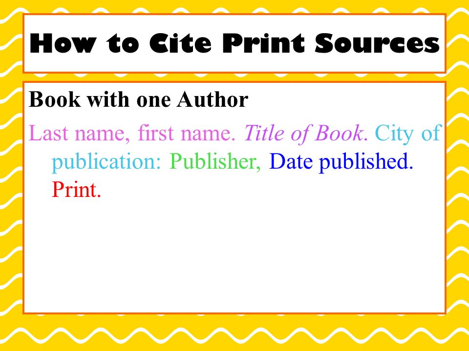 How to Cite Print Sources Book with one Author Last name, first name.