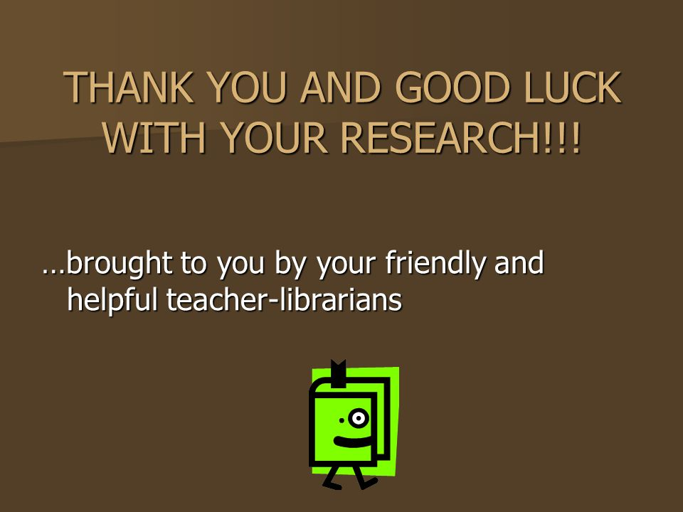 THANK YOU AND GOOD LUCK WITH YOUR RESEARCH!!.